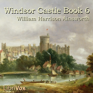 Windsor Castle, Book 6, William Harrison Ainsworth