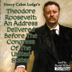 Theodore Roosevelt; An Address Delivered Before The Congress Of The United States, Henry Cabot Lodge