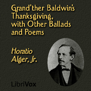 Grand'ther Baldwin's Thanksgiving, with Other Ballads and Poems, Jr. Horatio Alger