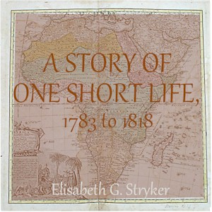 Story of One Short Life, 1783 to 1818, Elisabeth G. Stryker