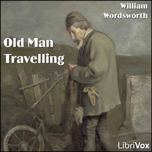 Old Man Travelling; Animal Tranquillity and Decay, William Wordsworth