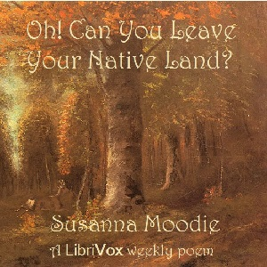 Oh! Can You Leave Your Native Land?, Susanna Moodie