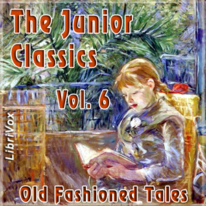The Junior Classics Volume 6: Old-Fashioned Tales