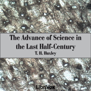 Advance of Science in the Last Half-Century, Audio book by Thomas Henry Huxley