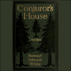 Conjuror's House, a Romance of the Free Forest, Stewart Edward White