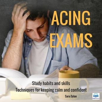 Acing Exams: Study habits and skills Techniques for keeping calm and confident, Audio book by Sara Dylan
