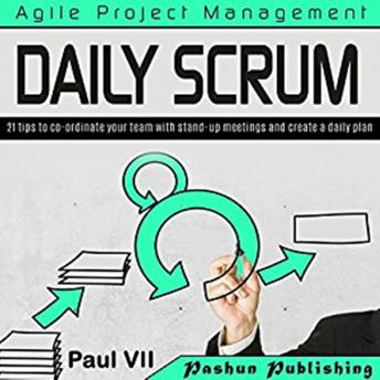 Agile Product Management: Daily Scrum: 21 tips to co-ordinate your team with stand-up meetings and create a daily plan, Paul VII