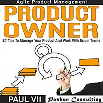 Agile Product Management: Product Owner: 26 Tips to Manage Your Product and Work with Scrum Teams, Paul VII