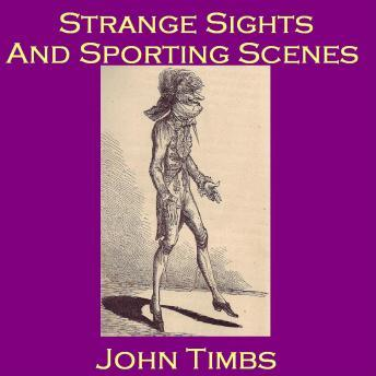 Strange Sights and Sporting Scenes: Eccentric Oddities of 18th and 19th Century England, John Timbs