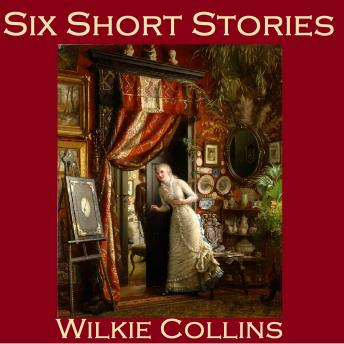 Six Short Stories: The Best of Wilkie Collins, Wilkie Collins