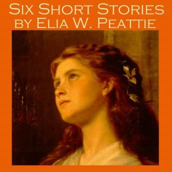 Six Short Stories by Elia W. Peattie, Elia W. Peattie