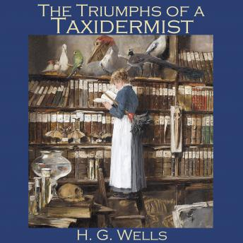 Triumphs of a Taxidermist, H. G. Wells