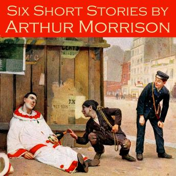 Six Short Stories by Arthur Morrison, Arthur Morrison