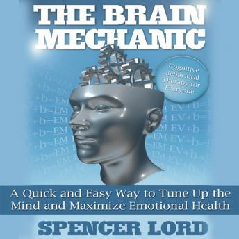 The Brain Mechanic: A Quick and Easy Way to Tune Up the Mind and Maximize Emotional Health, Spencer Lord