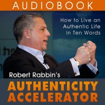 Authenticity Accelerator: How to Live an Authentic Life in Ten Words, Robert Rabbin