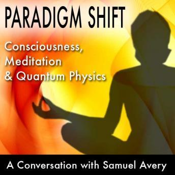 Download Paradigm Shift: Consciousness, Meditation and Quantum Physics: A Conversation with Samuel Avery by Samuel Avery