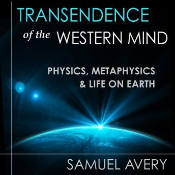 Transcendence of the Western Mind: Physics, Metaphysics & Life on Earth, Audio book by Samuel Avery