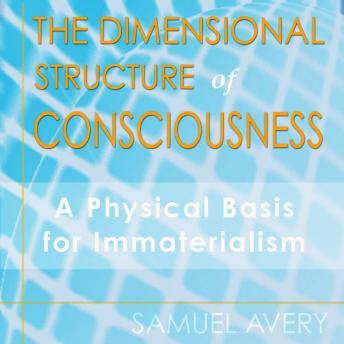 Dimensional Structure of Consciousness: A Physical Basis for Immaterialism, Samuel Avery