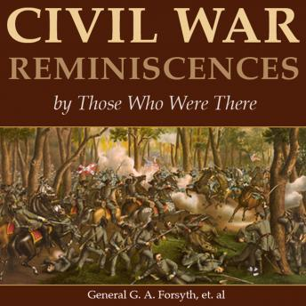 Civil War Reminiscences by Those Who Were There, General George A. Forsyth, Various Authors