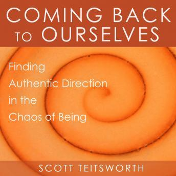 Coming Back to Ourselves: Finding Authentic Direction in the Chaos of Being, Scott Teitsworth