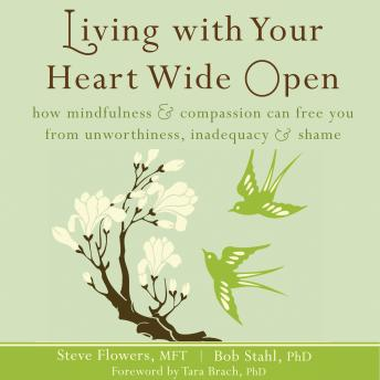Living with Your Heart Wide Open: How Mindfulness and Compassion Can Free You from Unworthiness, Inadequacy, and Shame, Steve Flowers, Bob Stahl