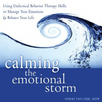 Calming the Emotional Storm: Using Dialectical Behavior Therapy Skills to Manage Your Emotions and Balance Your Life, Sheri Van Dijk