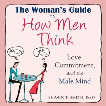 Woman's Guide to How Men Think: Love, Commitment, and the Male Mind, Shawn T. Smith