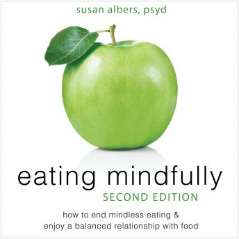 Eating Mindfully: How to End Mindless Eating and Enjoy a Balanced Relationship with Food, Susan Albers, PhD