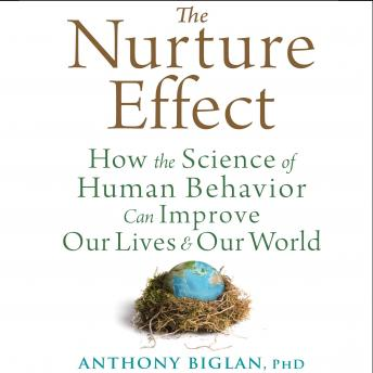 Nurture Effect: How the Science of Human Behavior Can Improve Our Lives and Our World, Anthony Biglan