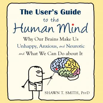 User's Guide to the Human Mind: Why Our Brains Make Us Unhappy, Anxious, and Neurotic and What We Can Do about It, Shawn T. Smith, PsyD