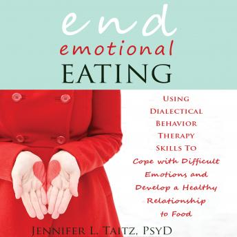 End Emotional Eating: Using Dialectical Behavior Therapy Skills to Cope with Difficult Emotions and Develop a Healthy Relationship to Food, Jennifer L. Taitz, PsyD