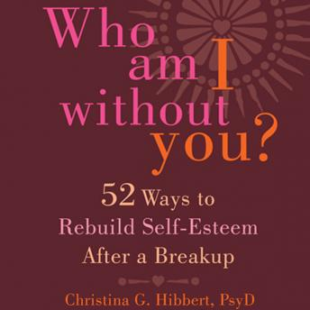 Who Am I Without You?: Fifty-Two Ways to Rebuild Self-Esteem After a Breakup, Christina G. Hibbert, PsyD