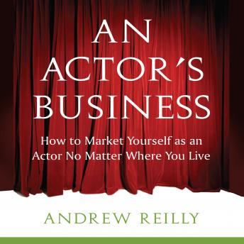 An Actor's Business: How to Make It As An Actor No Matter Where You Live, Andrew Reilly