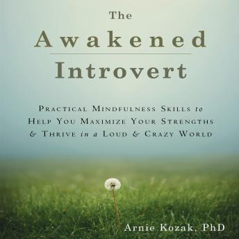 The Awakened Introvert: Practical Mindfulness Skills to Help You Maximize Your Strengths and Thrive in a Loud and Crazy World, Arnie Kozak, PhD