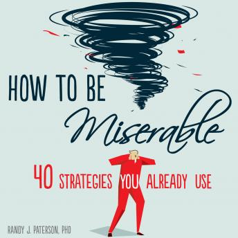 How to Be Miserable: 40 Strategies You Already Use, PhD Randy J. Paterson