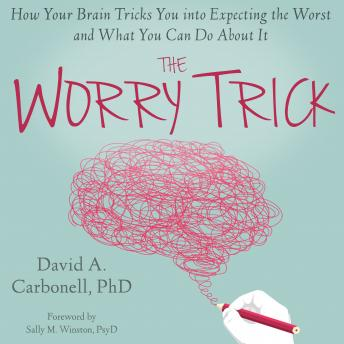 Worry Trick: How Your Brain Tricks You into Expecting the Worst and What You Can Do About It, David A. Carbonell, PhD
