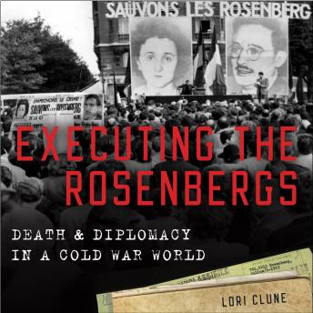 Executing the Rosenbergs: Death and Diplomacy in a Cold War World, PhD Lori Clune