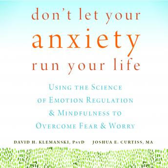 Don't Let Your Anxiety Run Your Life: Using the Science of Emotion Regulation and Mindfulness to Overcome Fear and Worry, Joshua E. Curtiss, David H. Klemanski, PsyD