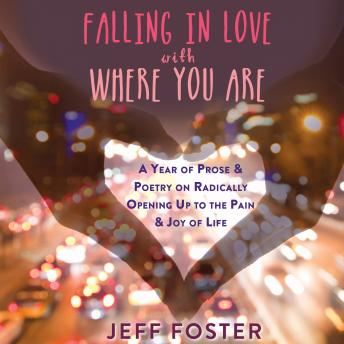 Falling in Love with Where You Are: A Year of Prose and Poetry on Radically Opening Up to the Pain and Joy of Life, Jeff Foster