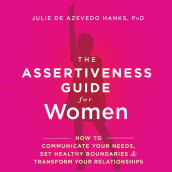 Assertiveness Guide for Women: How to Communicate Your Needs, Set Healthy Boundaries, and Transform Your Relationships, Julie de Azevedo Hanks, PhD