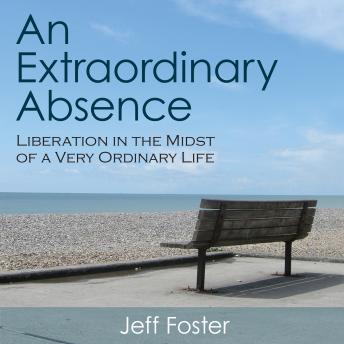 An Extraordinary Absence: Liberation in the Midst of a Very Ordinary Life, Jeff Foster