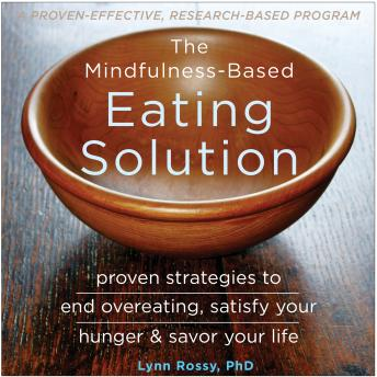 Mindfulness-Based Eating Solution: Proven Strategies to End Overeating, Satisfy Your Hunger, and Savor Your Life, Lynn Rossy, PhD