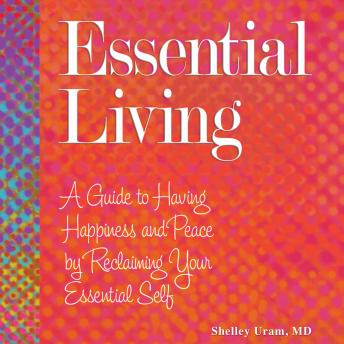 Essential Living: A Guide to Having Happiness and Peace by Reclaiming Your Essential Self, Shelley Uram MD