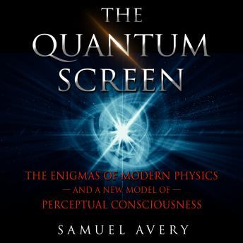 Quantum Screen: The Enigmas of Modern Physics and a New Model of Perceptual Consciousness details