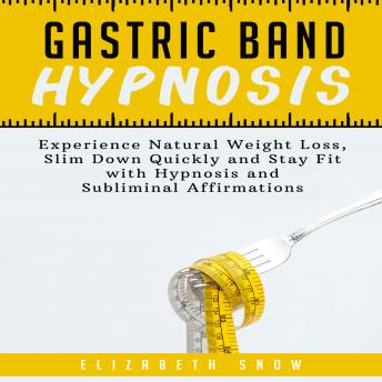Gastric Band Hypnosis: Experience Natural Weight Loss, Slim Down Quickly and Stay Fit with Hypnosis and Subliminal Affirmations