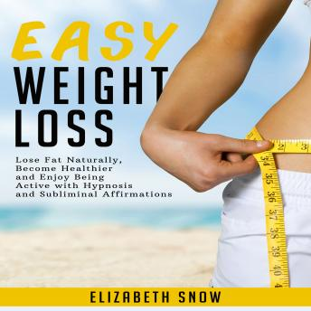 Easy Weight Loss: Lose Fat Naturally, Become Healthier and Enjoy Being Active with Hypnosis and Subliminal Affirmations