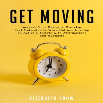 Get Moving: Increase Your Desire to Exercise, Feel Motivated to Work Out and Develop an Active Lifestyle with Affirmations and Hypnosis
