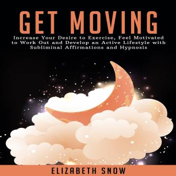Get Moving: Increase Your Desire to Exercise, Feel Motivated to Work Out and Develop an Active Lifestyle with Subliminal Affirmations and Hypnosis