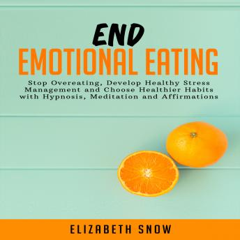 Download End Emotional Eating: Stop Overeating, Develop Healthy Stress Management and Choose Healthier Habits with Hypnosis, Meditation and Affirmations by Elizabeth Snow