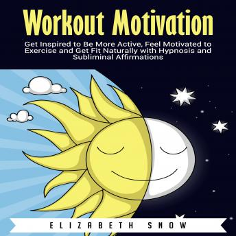 Download Workout Motivation: Get Inspired to Be More Active, Feel Motivated to Exercise and Get Fit Naturally with Hypnosis and Subliminal Affirmations by Elizabeth Snow